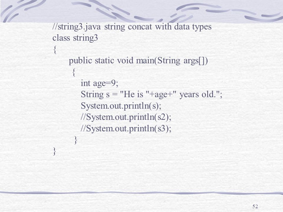 52 //string3.java string concat with data types class string3 { public static void main(String args[]) { int age=9; String s = He is +age+ years old. ; System.out.println(s); //System.out.println(s2); //System.out.println(s3); }