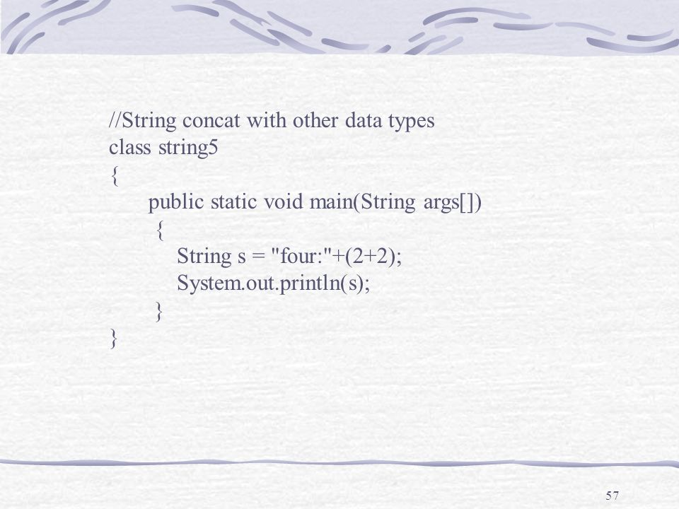 57 //String concat with other data types class string5 { public static void main(String args[]) { String s = four: +(2+2); System.out.println(s); }
