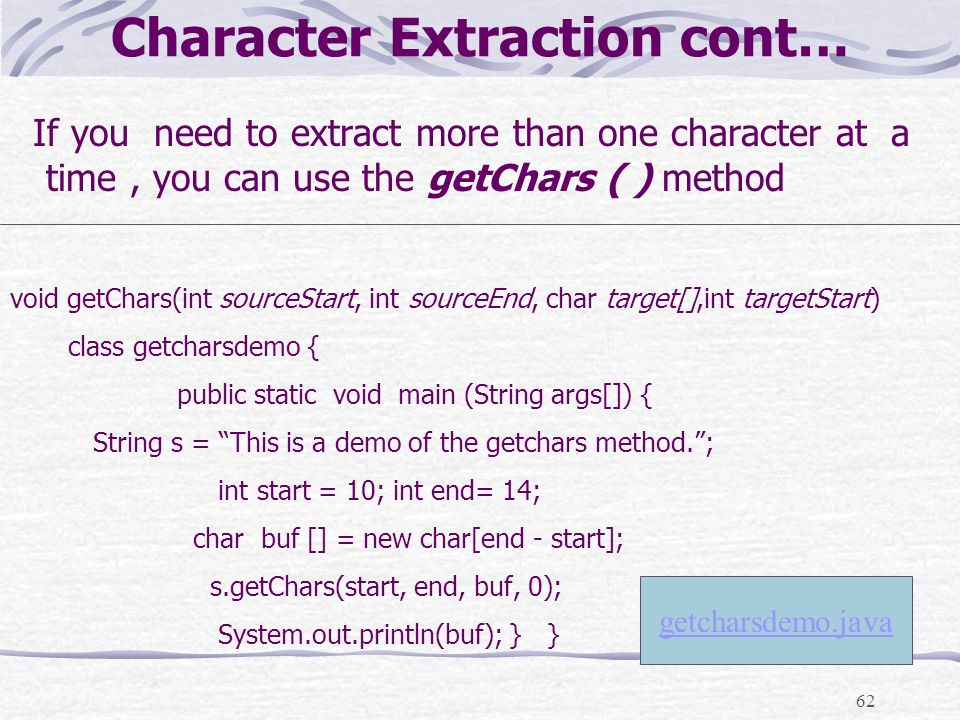 62 Character Extraction cont… If you need to extract more than one character at a time, you can use the getChars ( ) method void getChars(int sourceStart, int sourceEnd, char target[],int targetStart) class getcharsdemo { public static void main (String args[]) { String s = This is a demo of the getchars method.; int start = 10; int end= 14; char buf [] = new char[end - start]; s.getChars(start, end, buf, 0); System.out.println(buf); } } getcharsdemo.java