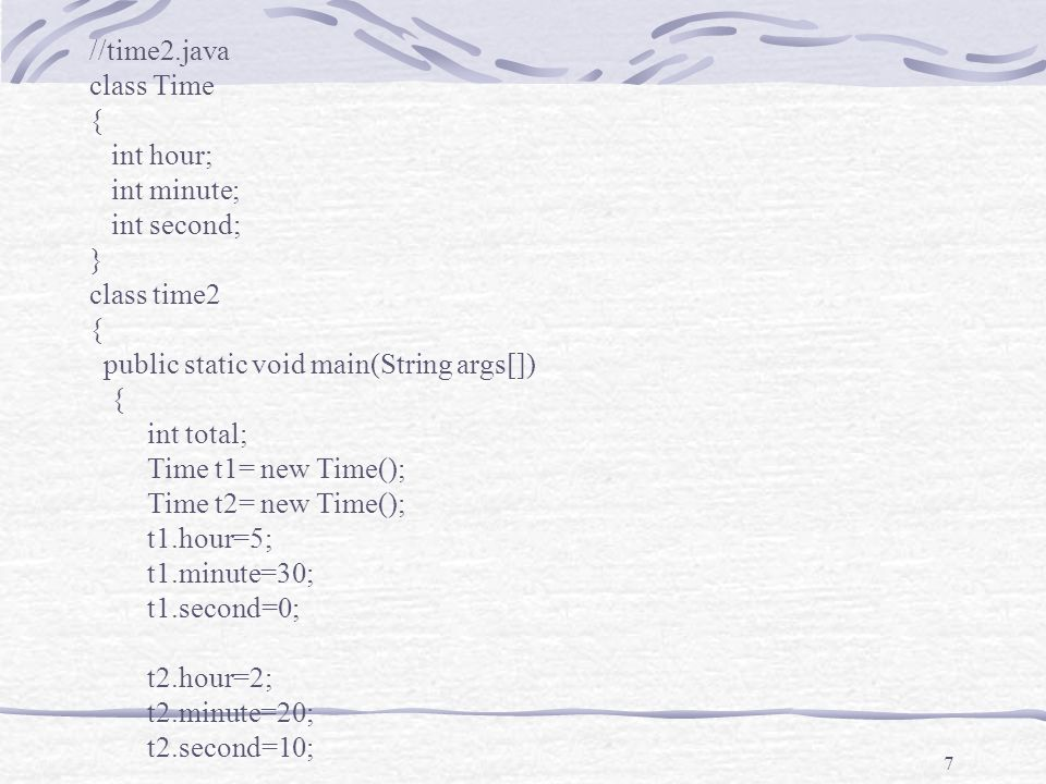 7 //time2.java class Time { int hour; int minute; int second; } class time2 { public static void main(String args[]) { int total; Time t1= new Time(); Time t2= new Time(); t1.hour=5; t1.minute=30; t1.second=0; t2.hour=2; t2.minute=20; t2.second=10;