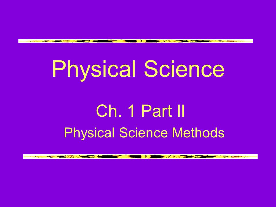 Physical Science Ch. 1 Part II Physical Science Methods