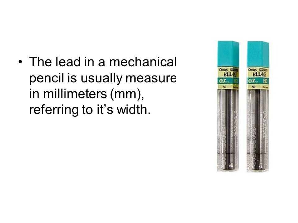 The lead in a mechanical pencil is usually measured in millimeters (mm), referring to its width.