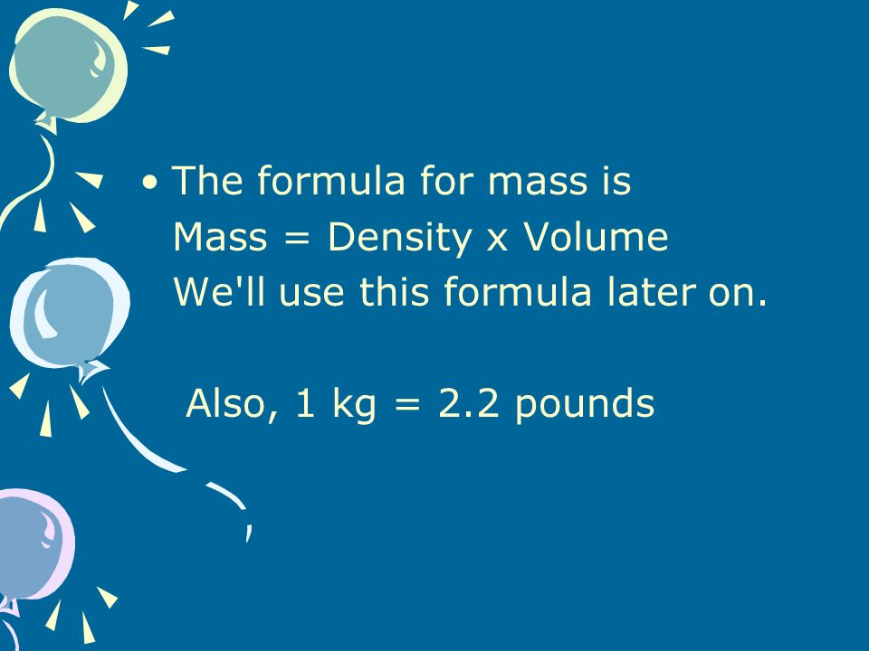 The formula for mass is Mass = Density x Volume We ll use this formula later on.