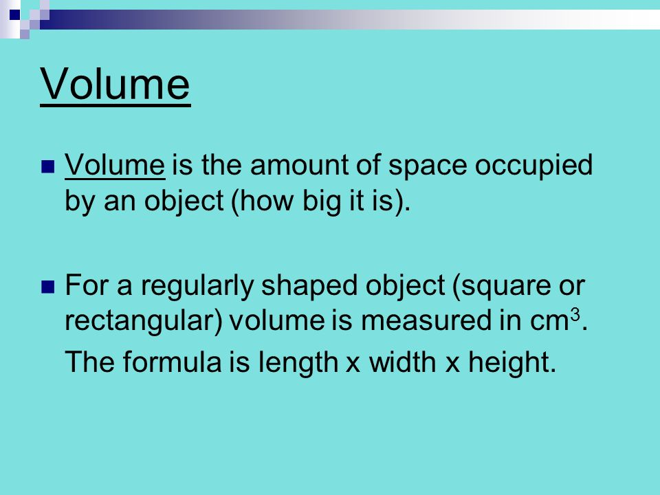 Volume Volume is the amount of space occupied by an object (how big it is).