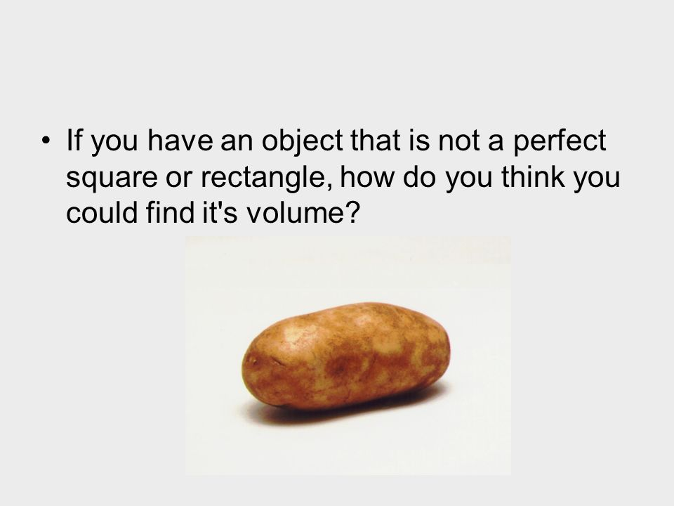If you have an object that is not a perfect square or rectangle, how do you think you could find it s volume