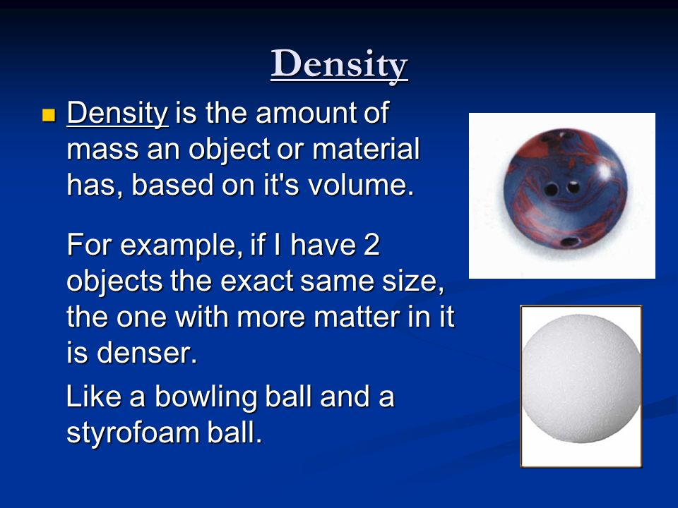 Density Density is the amount of mass an object or material has, based on it s volume.