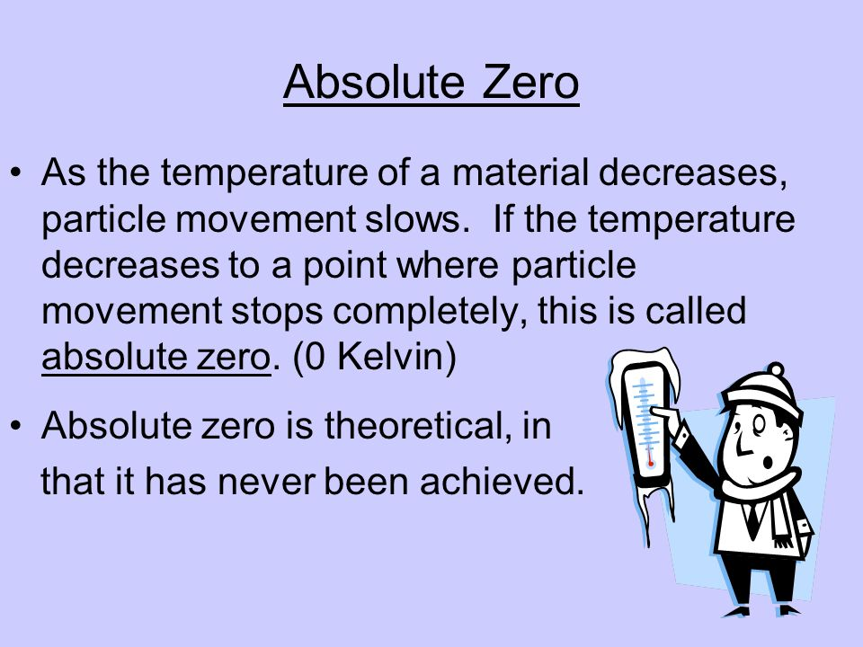 Absolute Zero As the temperature of a material decreases, particle movement slows.