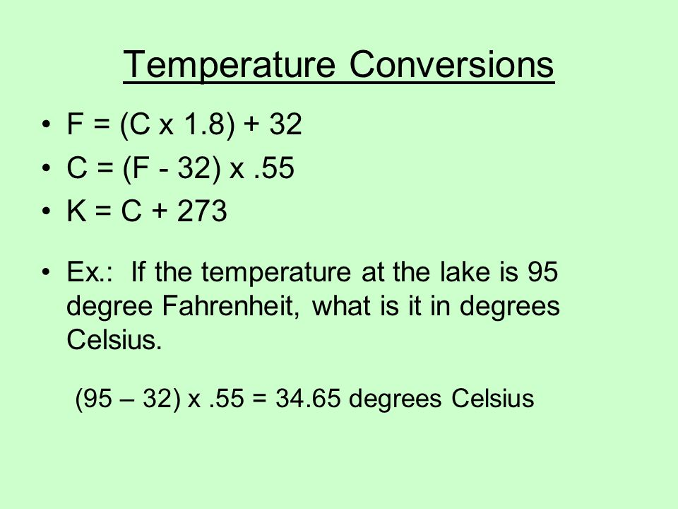 Temperature Conversions F = (C x 1.8) + 32 C = (F - 32) x.55 K = C Ex.: If the temperature at the lake is 95 degree Fahrenheit, what is it in degrees Celsius.