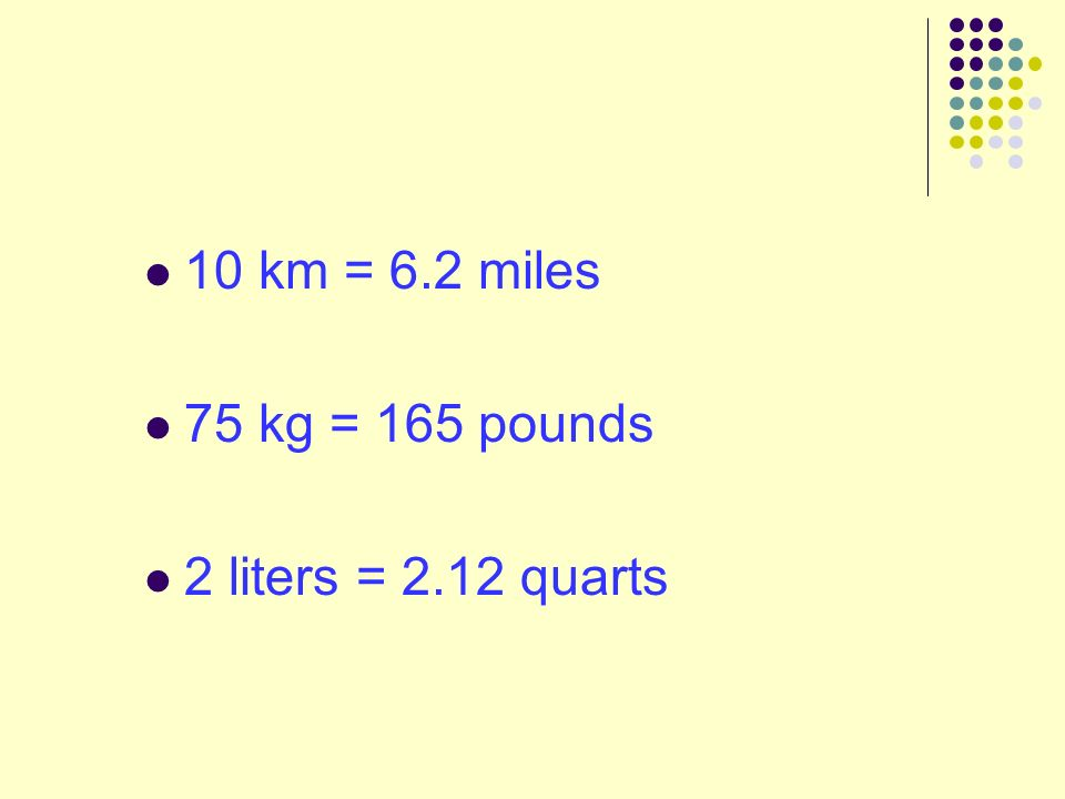 10 km = 6.2 miles 75 kg = 165 pounds 2 liters = 2.12 quarts