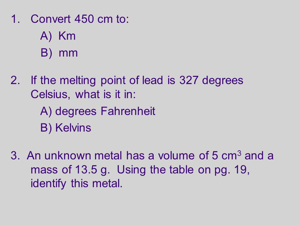 1.Convert 450 cm to: A) Km B) mm 2.If the melting point of lead is 327 degrees Celsius, what is it in: A) degrees Fahrenheit B) Kelvins 3.