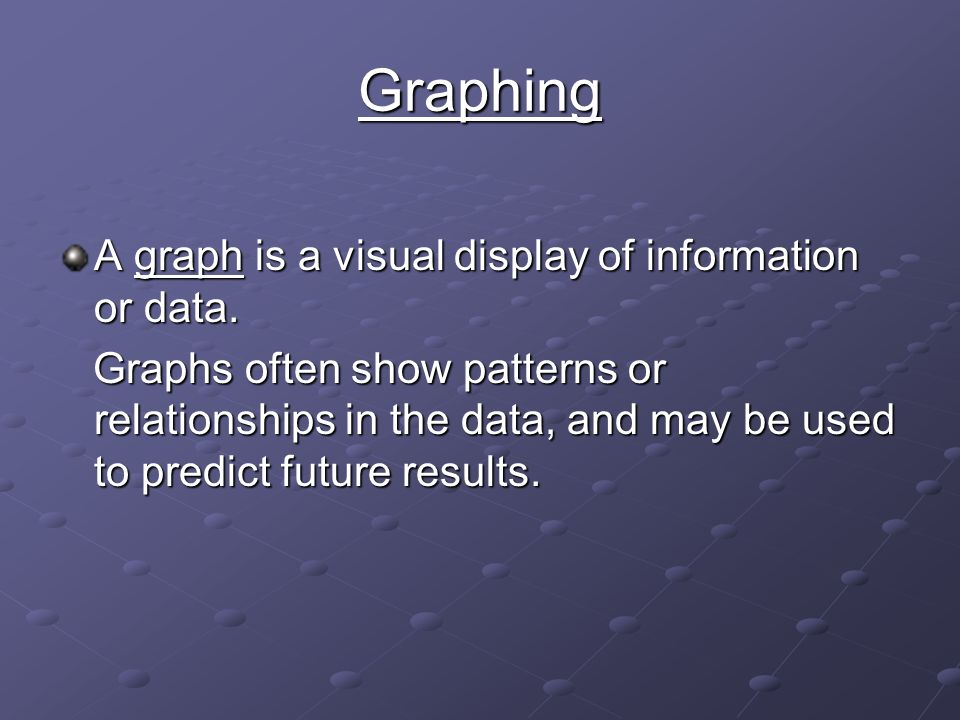 Graphing A graph is a visual display of information or data.