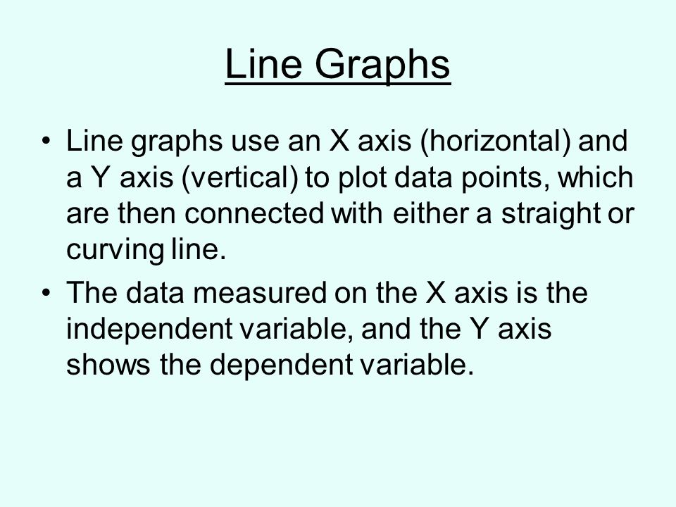 Line Graphs Line graphs use an X axis (horizontal) and a Y axis (vertical) to plot data points, which are then connected with either a straight or curving line.