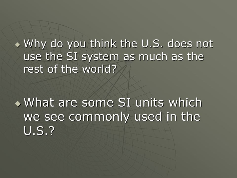 Why do you think the U.S. does not use the SI system as much as the rest of the world.