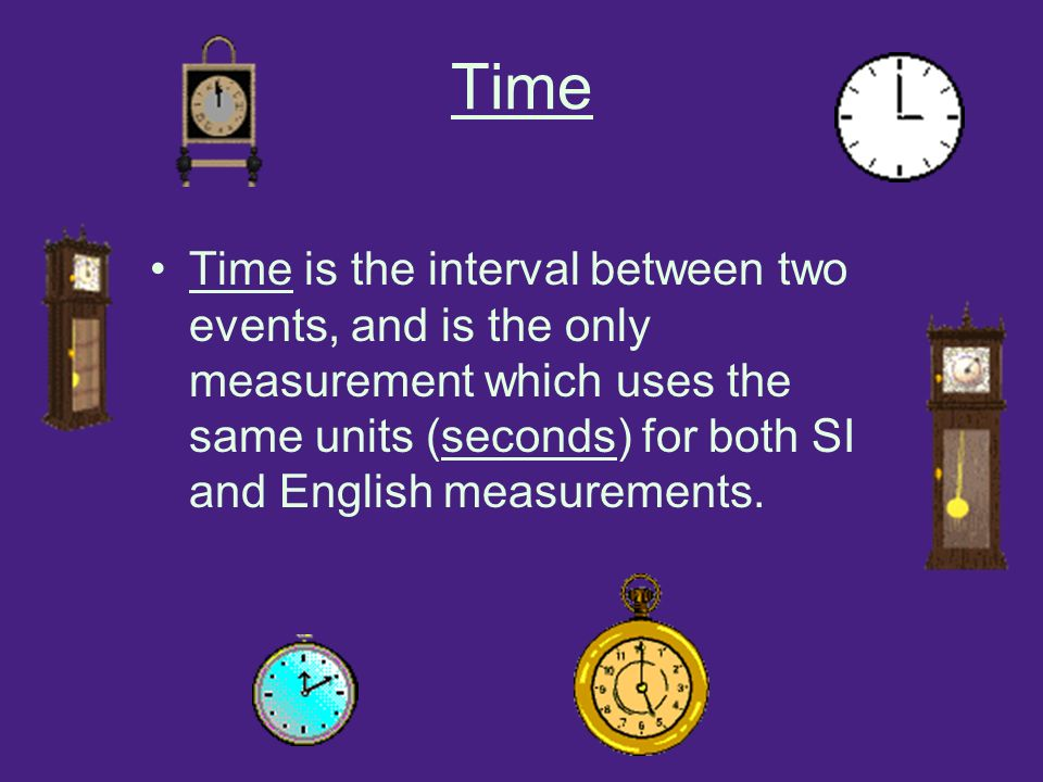 Time Time is the interval between two events, and is the only measurement which uses the same units (seconds) for both SI and English measurements.