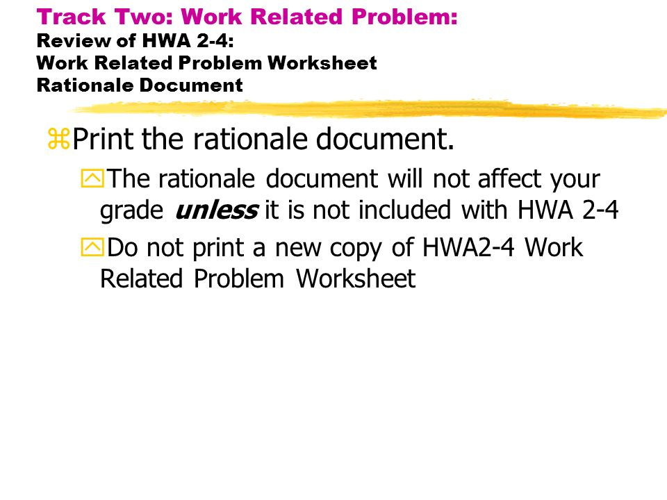 Track Two: Work Related Problem: Review of HWA 2-4: Work Related Problem Worksheet Rationale Document zPrint the rationale document.