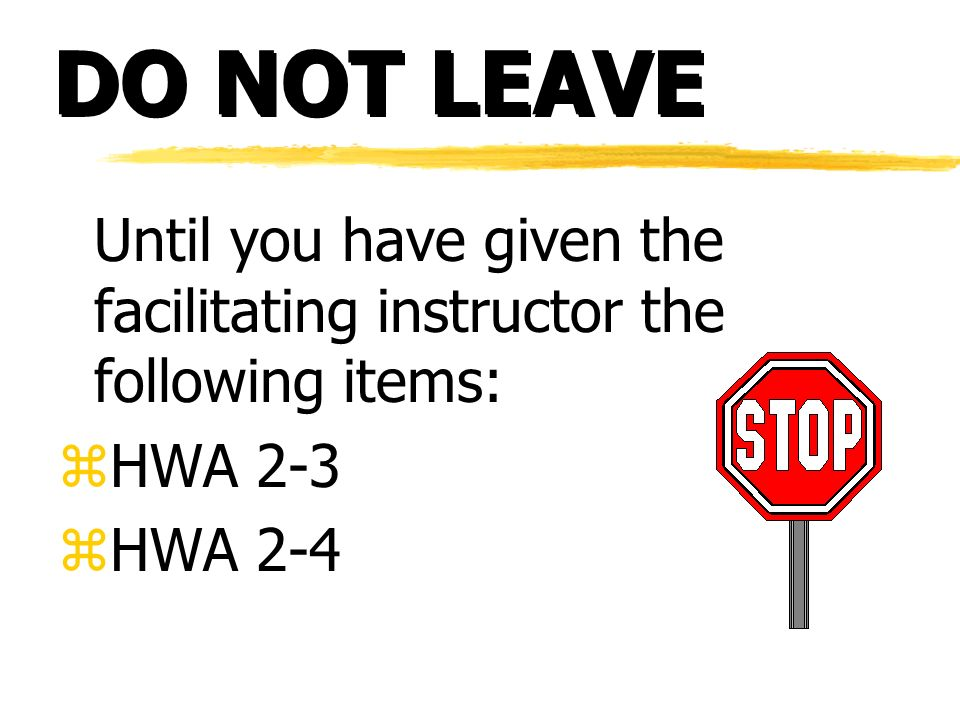 DO NOT LEAVE Until you have given the facilitating instructor the following items: zHWA 2-3 zHWA 2-4