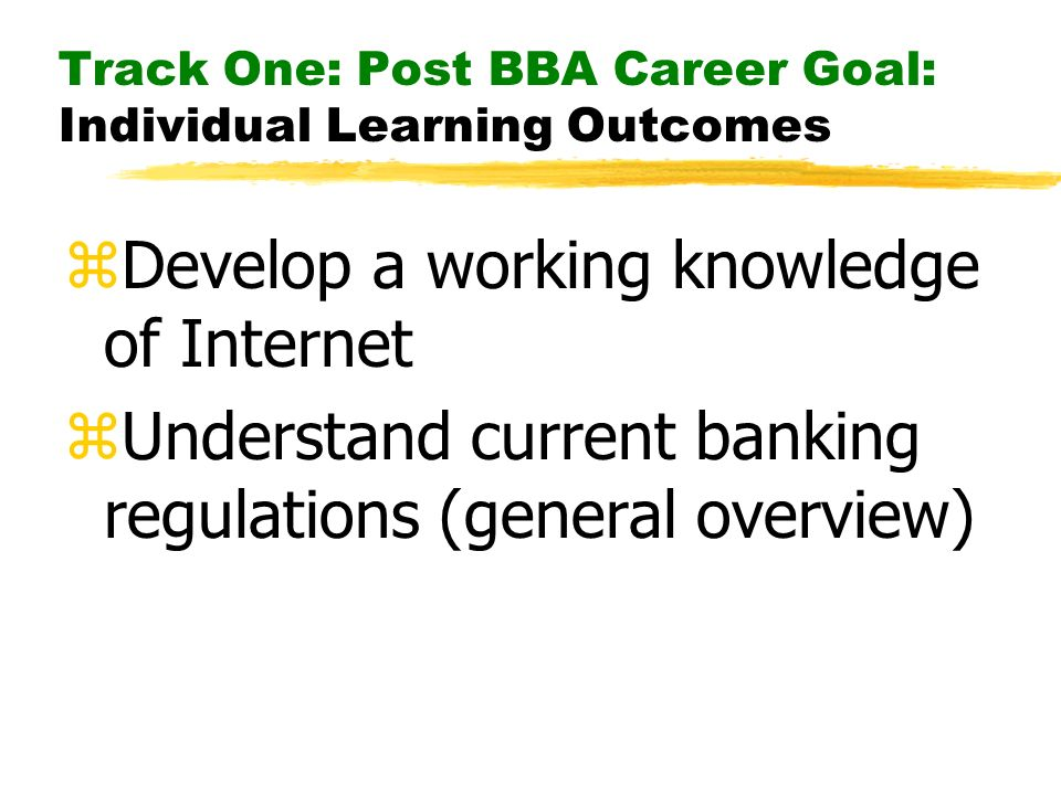 Track One: Post BBA Career Goal: Individual Learning Outcomes zDevelop a working knowledge of Internet zUnderstand current banking regulations (general overview)