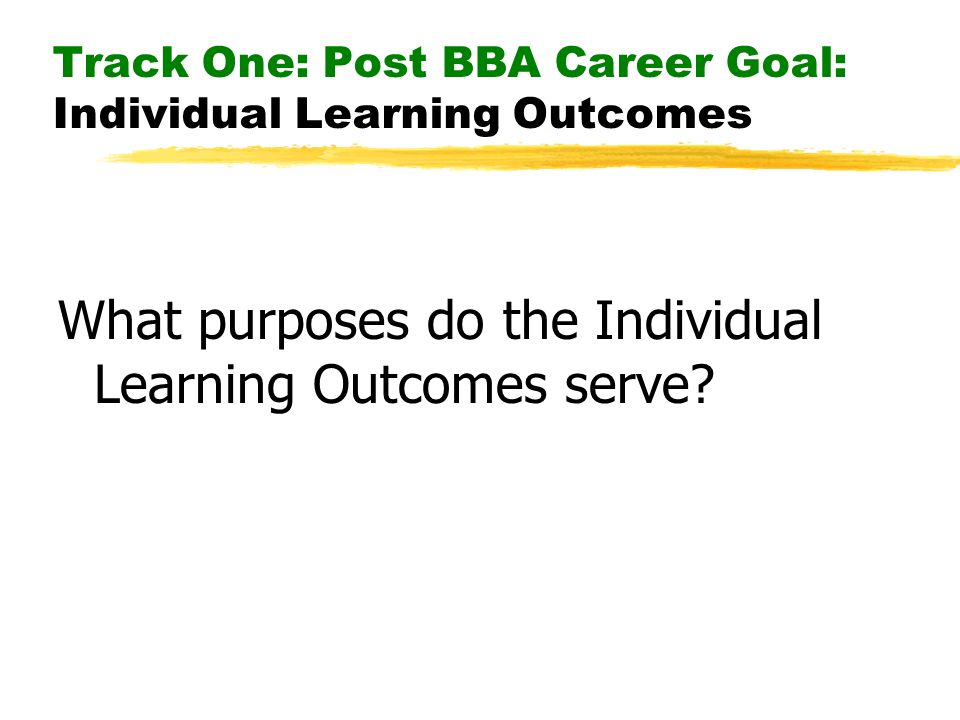Track One: Post BBA Career Goal: Individual Learning Outcomes What purposes do the Individual Learning Outcomes serve