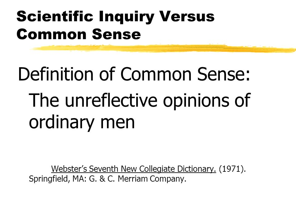 Scientific Inquiry Versus Common Sense Definition of Common Sense: The unreflective opinions of ordinary men Websters Seventh New Collegiate Dictionary.