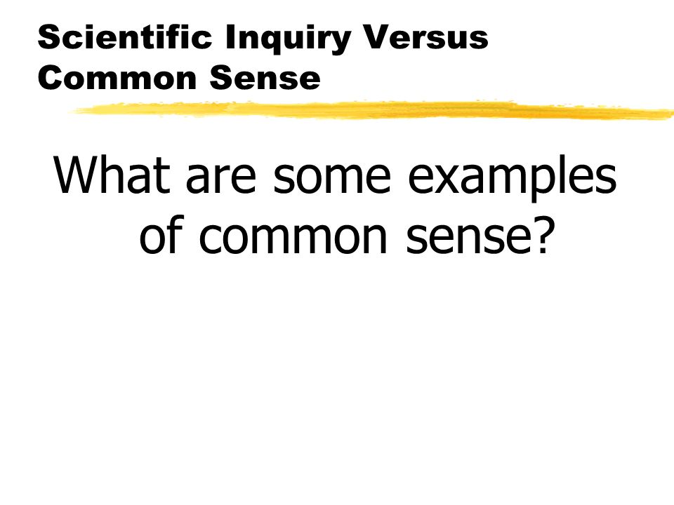 Scientific Inquiry Versus Common Sense What are some examples of common sense