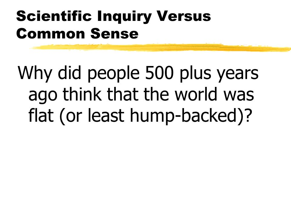Scientific Inquiry Versus Common Sense Why did people 500 plus years ago think that the world was flat (or least hump-backed)