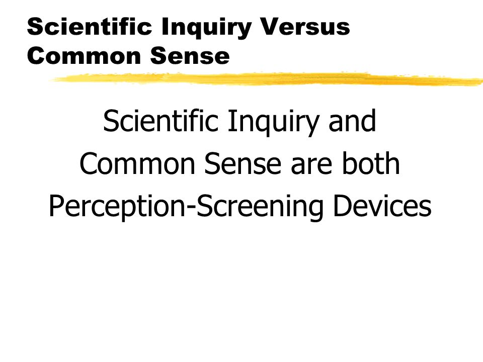 Scientific Inquiry Versus Common Sense Scientific Inquiry and Common Sense are both Perception-Screening Devices