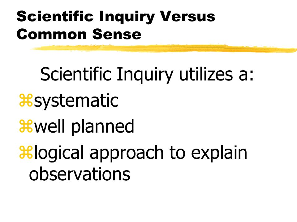 Scientific Inquiry Versus Common Sense Scientific Inquiry utilizes a: zsystematic zwell planned zlogical approach to explain observations