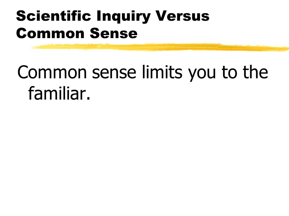 Scientific Inquiry Versus Common Sense Common sense limits you to the familiar.