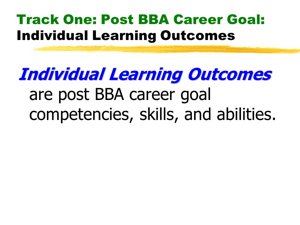 Track One: Post BBA Career Goal: Individual Learning Outcomes Individual Learning Outcomes Individual Learning Outcomes are post BBA career goal competencies, skills, and abilities.