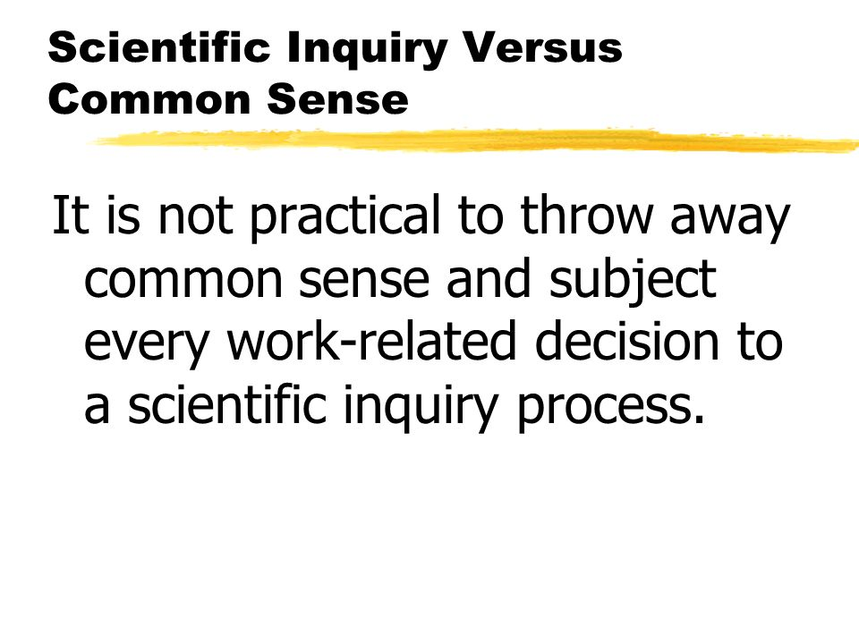 Scientific Inquiry Versus Common Sense It is not practical to throw away common sense and subject every work-related decision to a scientific inquiry process.