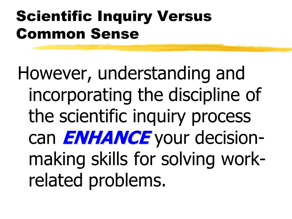 Scientific Inquiry Versus Common Sense ENHANCE However, understanding and incorporating the discipline of the scientific inquiry process can ENHANCE your decision- making skills for solving work- related problems.