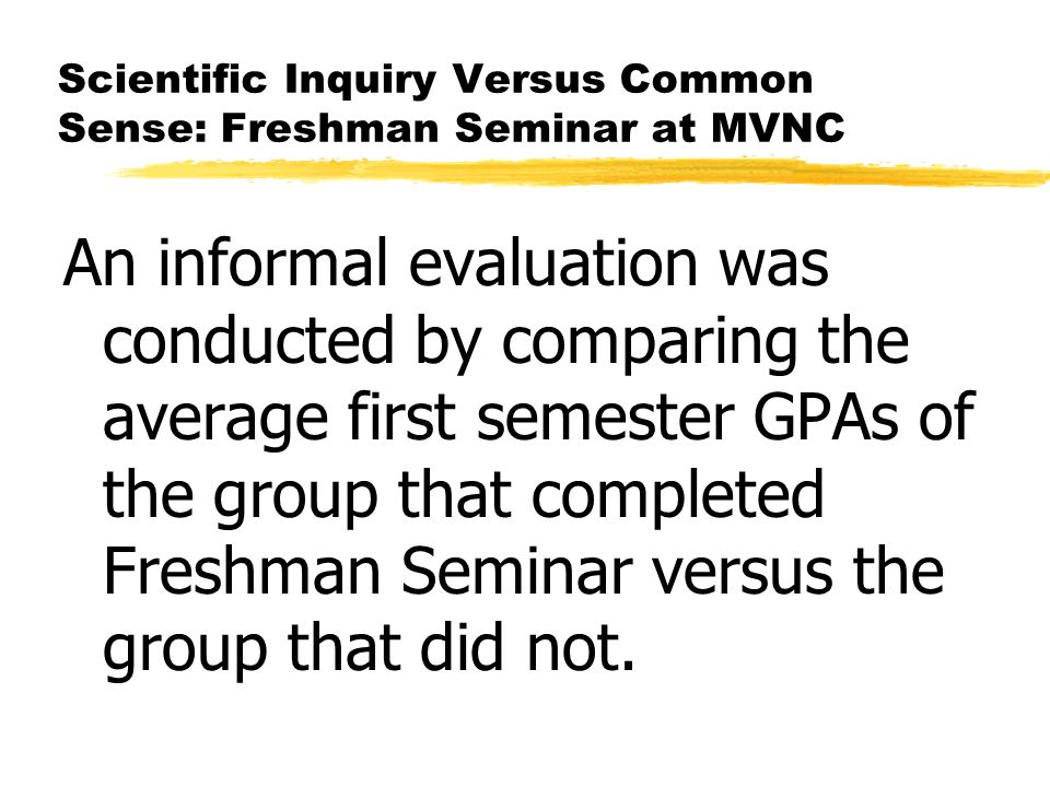 Scientific Inquiry Versus Common Sense: Freshman Seminar at MVNC An informal evaluation was conducted by comparing the average first semester GPAs of the group that completed Freshman Seminar versus the group that did not.