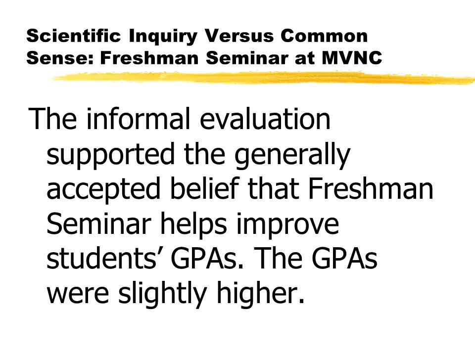 Scientific Inquiry Versus Common Sense: Freshman Seminar at MVNC The informal evaluation supported the generally accepted belief that Freshman Seminar helps improve students GPAs.
