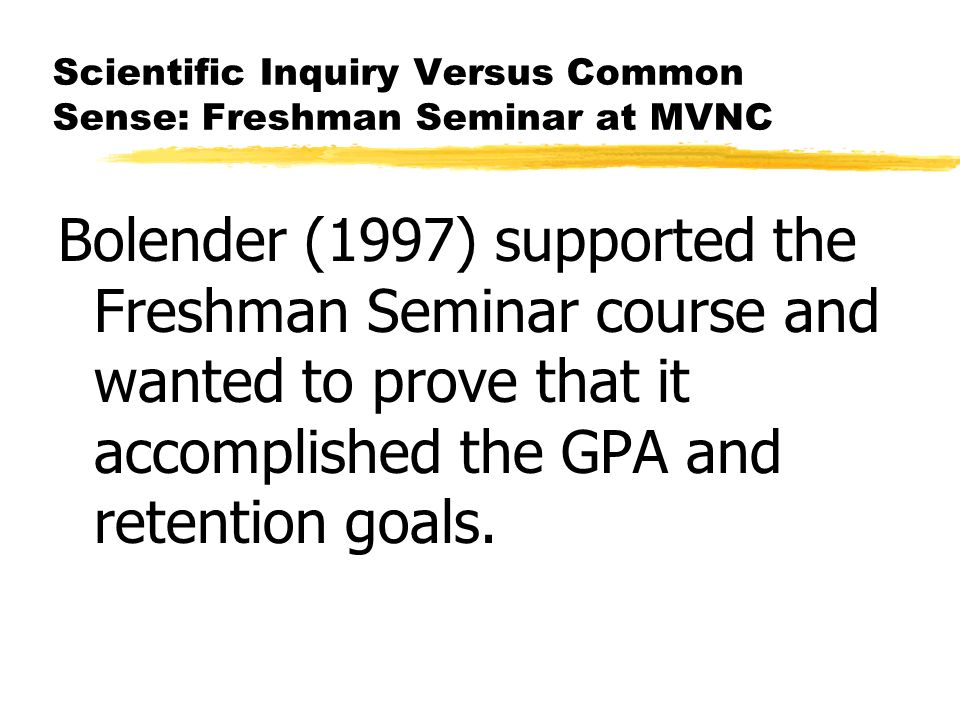 Scientific Inquiry Versus Common Sense: Freshman Seminar at MVNC Bolender (1997) supported the Freshman Seminar course and wanted to prove that it accomplished the GPA and retention goals.