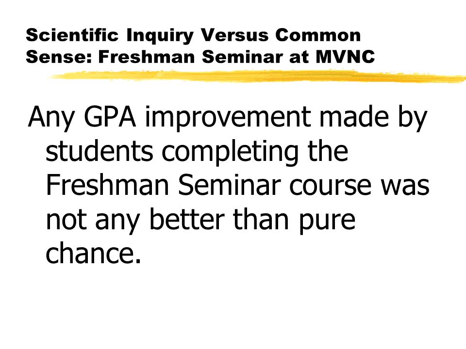 Scientific Inquiry Versus Common Sense: Freshman Seminar at MVNC Any GPA improvement made by students completing the Freshman Seminar course was not any better than pure chance.