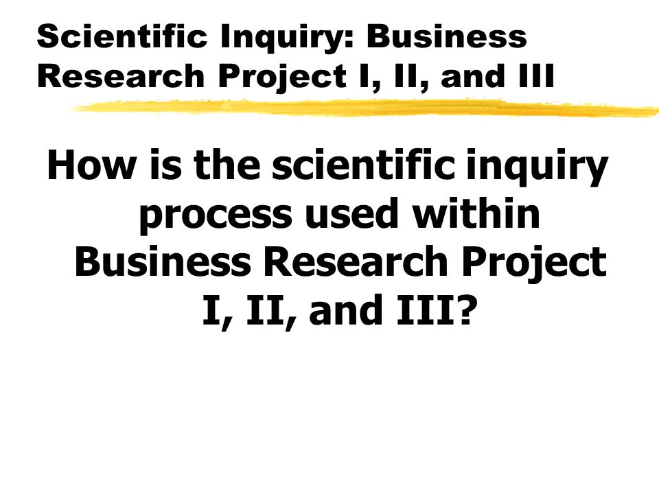 Scientific Inquiry: Business Research Project I, II, and III How is the scientific inquiry process used within Business Research Project I, II, and III