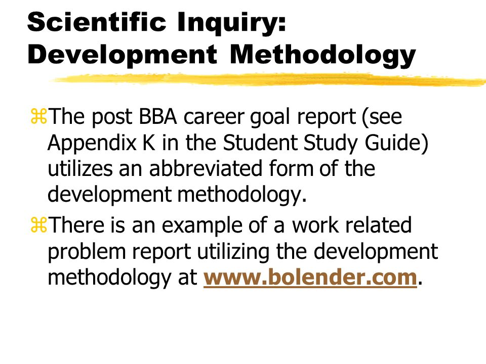 Scientific Inquiry: Development Methodology zThe post BBA career goal report (see Appendix K in the Student Study Guide) utilizes an abbreviated form of the development methodology.