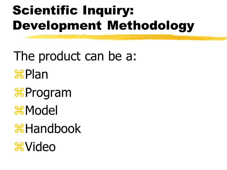 Scientific Inquiry: Development Methodology The product can be a: zPlan zProgram zModel zHandbook zVideo