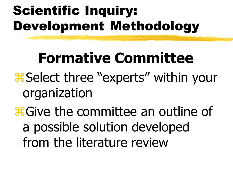 Scientific Inquiry: Development Methodology Formative Committee zSelect three experts within your organization zGive the committee an outline of a possible solution developed from the literature review
