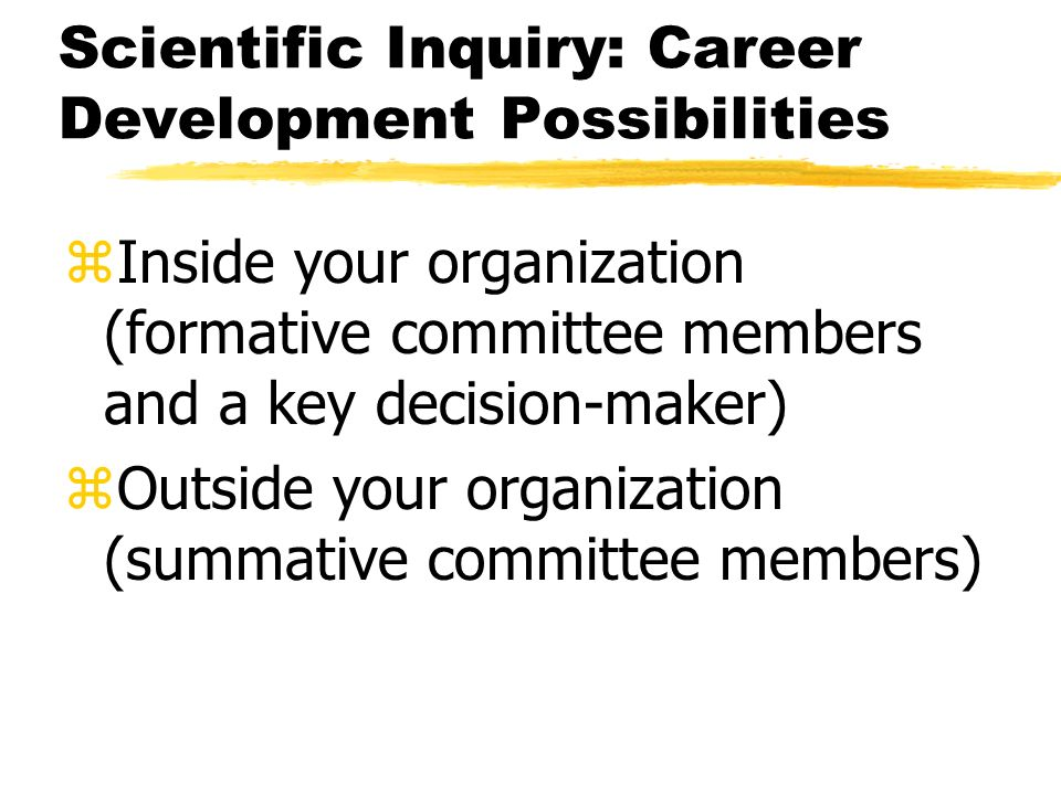 Scientific Inquiry: Career Development Possibilities zInside your organization (formative committee members and a key decision-maker) zOutside your organization (summative committee members)