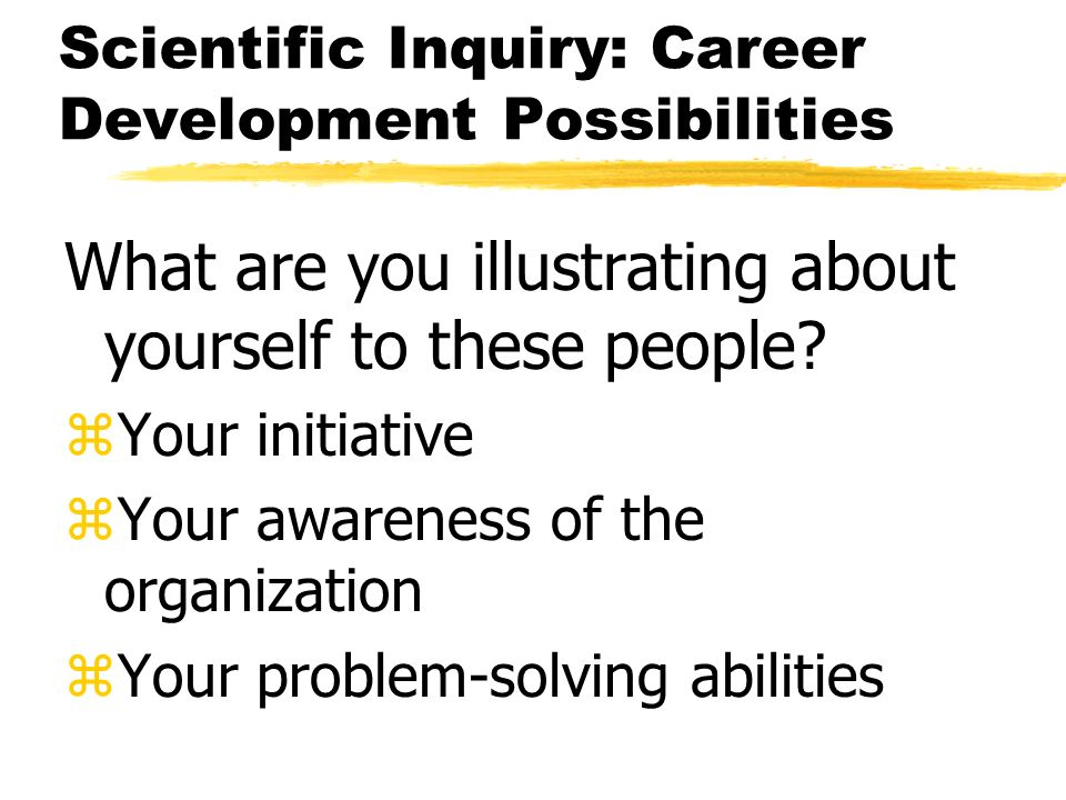 Scientific Inquiry: Career Development Possibilities What are you illustrating about yourself to these people.