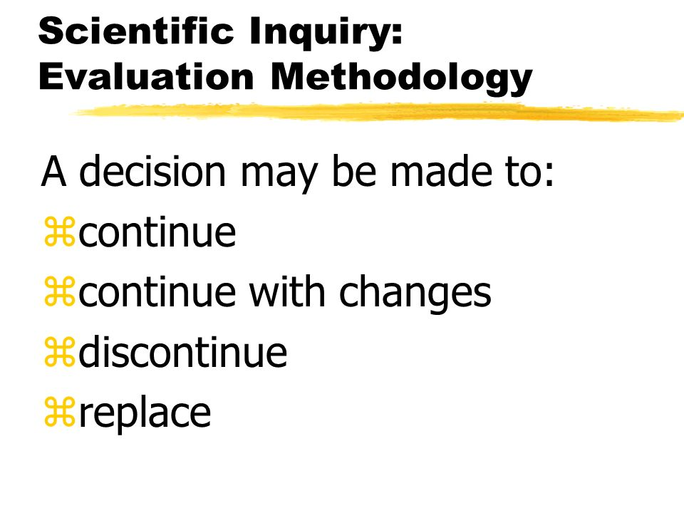 Scientific Inquiry: Evaluation Methodology A decision may be made to: zcontinue zcontinue with changes zdiscontinue zreplace