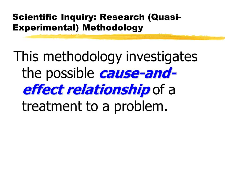 Scientific Inquiry: Research (Quasi- Experimental) Methodology cause-and- effect relationship This methodology investigates the possible cause-and- effect relationship of a treatment to a problem.