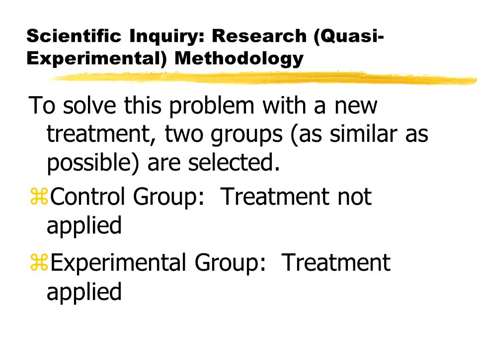 Scientific Inquiry: Research (Quasi- Experimental) Methodology To solve this problem with a new treatment, two groups (as similar as possible) are selected.