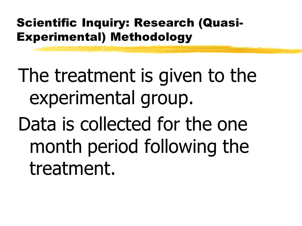 Scientific Inquiry: Research (Quasi- Experimental) Methodology The treatment is given to the experimental group.