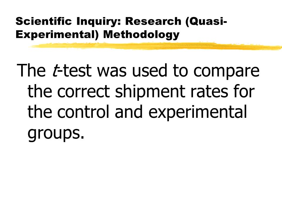 Scientific Inquiry: Research (Quasi- Experimental) Methodology The t-test was used to compare the correct shipment rates for the control and experimental groups.