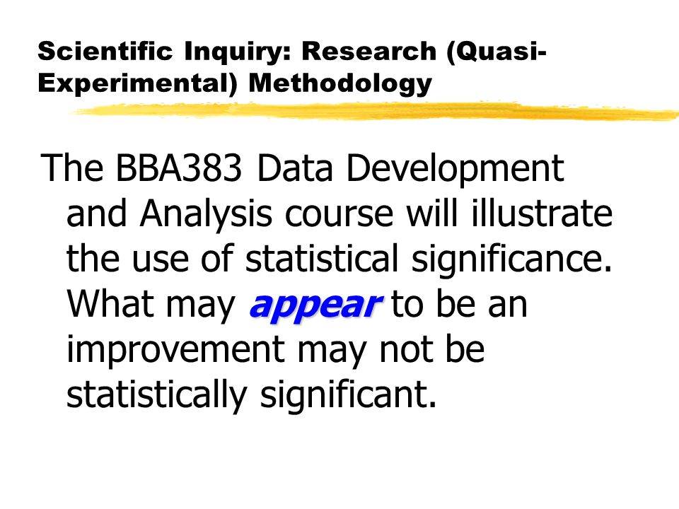 Scientific Inquiry: Research (Quasi- Experimental) Methodology appear The BBA383 Data Development and Analysis course will illustrate the use of statistical significance.