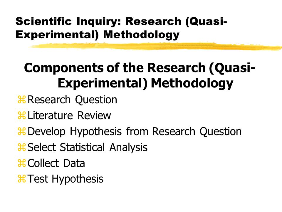 Scientific Inquiry: Research (Quasi- Experimental) Methodology Components of the Research (Quasi- Experimental) Methodology zResearch Question zLiterature Review zDevelop Hypothesis from Research Question zSelect Statistical Analysis zCollect Data zTest Hypothesis