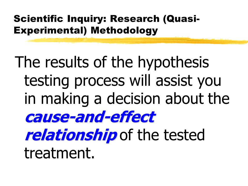 Scientific Inquiry: Research (Quasi- Experimental) Methodology cause-and-effect relationship The results of the hypothesis testing process will assist you in making a decision about the cause-and-effect relationship of the tested treatment.