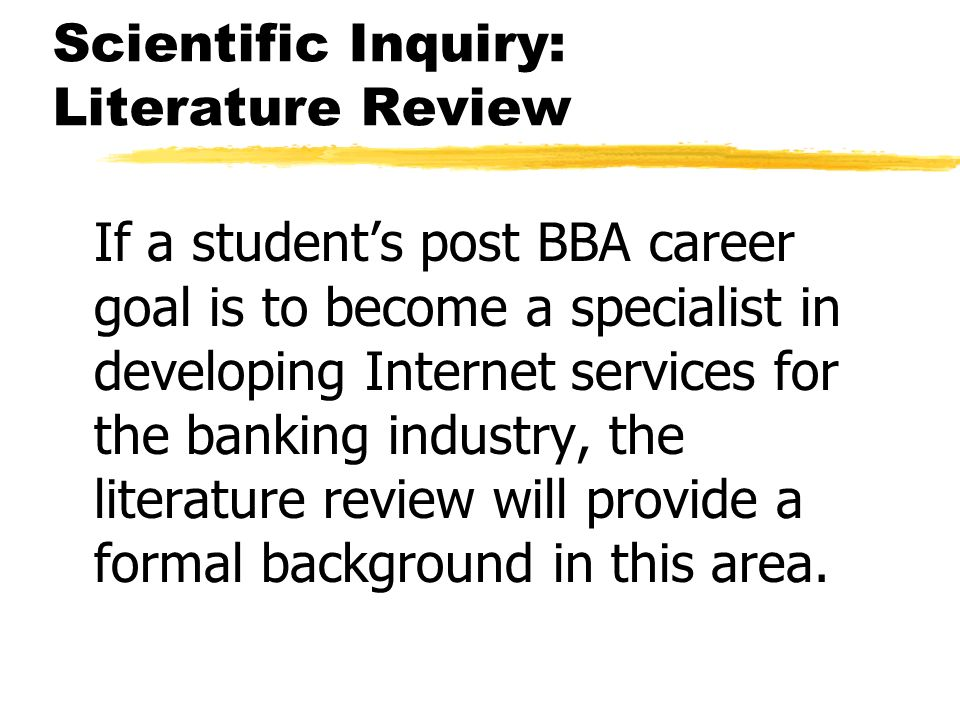 Scientific Inquiry: Literature Review If a students post BBA career goal is to become a specialist in developing Internet services for the banking industry, the literature review will provide a formal background in this area.
